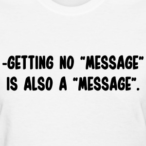 Getting no message, is also a message T-Shirts - Women's T-Shirt