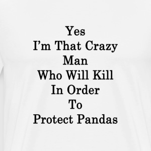 yes_im_that_crazy_man_who_will_kill_in_o T-Shirts - Men's Premium T-Shirt