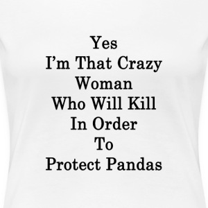 yes_im_that_crazy_woman_who_will_kill_in T-Shirts - Women's Premium T-Shirt