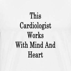 this_cardiologist_works_with_mind_and_he T-Shirts - Men's Premium T-Shirt