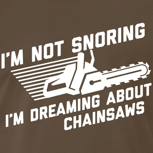 I'm Not Snoring I'm Dreaming About Chainsaws