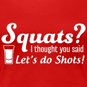Squats I thought you said let's do shots T-Shirts - Women's Premium T-Shirt