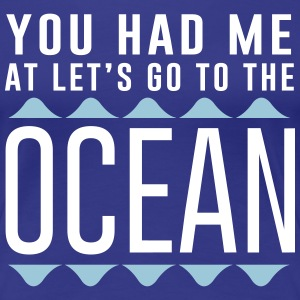 You had me at let's go to the ocean T-Shirts - Women's Premium T-Shirt