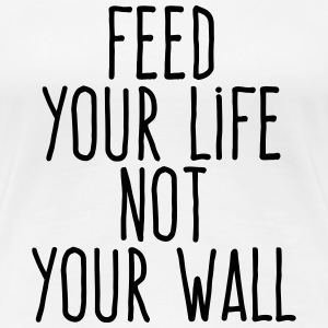 feed your life not your wall T-Shirts - Women's Premium T-Shirt