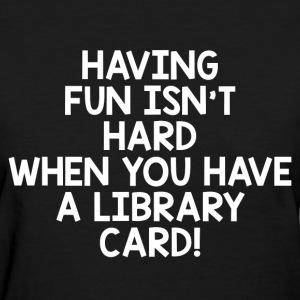 WHEN YOU HAVE LIBRARY CARD T-Shirts - Women's T-Shirt