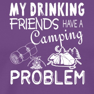 My Drinking Friends Have A Camping Problem T Shirt - Men's Premium T-Shirt