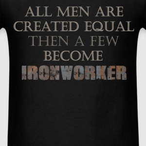 Ironworker - All Men Are Created Equal Then A Few  - Men's T-Shirt