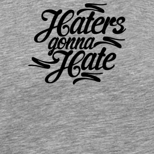 Haters Gonna Hate this - Men's Premium T-Shirt