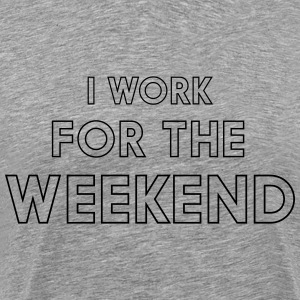 I work for the weekend T-Shirts - Men's Premium T-Shirt