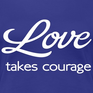 Love takes courage T-Shirts - Women's Premium T-Shirt