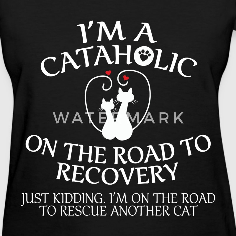 I'm A Cataholic on the Road to Recovery - Women's T-Shirt