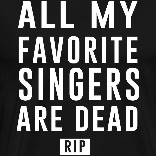 All my favorite singers are dead. RIP T-Shirts - Men's Premium T-Shirt