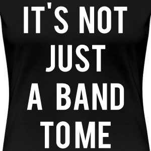 It's not just a band to me T-Shirts - Women's Premium T-Shirt