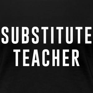 Substitute Teacher T-Shirts - Women's Premium T-Shirt
