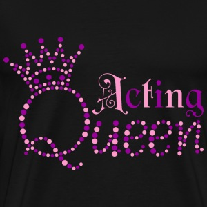 Acting Queen T-Shirts - Men's Premium T-Shirt