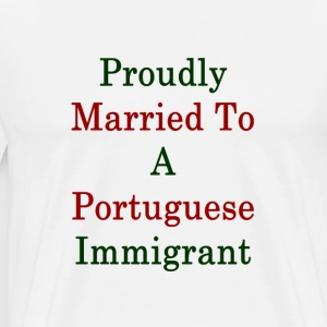 proudly_married_to_a_portuguese_immigran T-Shirts - Men's Premium T-Shirt