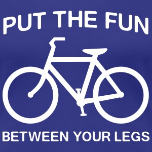 Cycling: Put the fun between your legs T-Shirts - Women's Premium T-Shirt