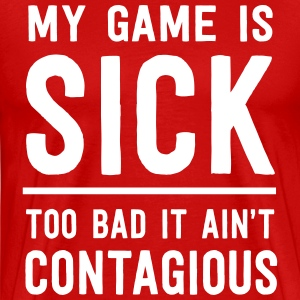 My game is sick. Too bad it ain't contagious T-Shirts - Men's Premium T-Shirt