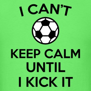i can't keep calm kick soccer ball funny jokes  - Men's T-Shirt