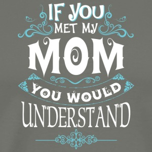 If You Met My Mom You Would Understand T Shirt - Men's Premium T-Shirt