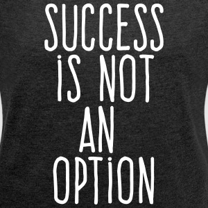 success is not an option T-Shirts - Women's Roll Cuff T-Shirt