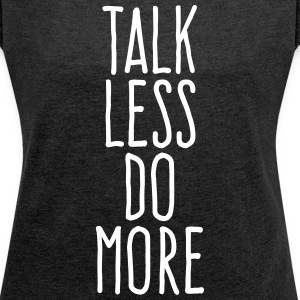 talk less do more T-Shirts - Women´s Rolled Sleeve Boxy T-Shirt