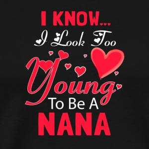I Know I Look Too Young To Be A Nana T Shirt - Men's Premium T-Shirt