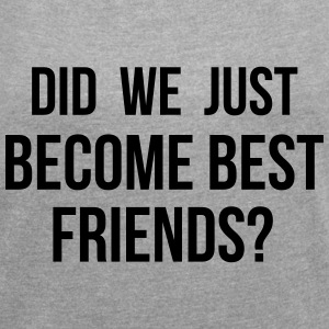 Did we just become best friends T-Shirts - Women's Roll Cuff T-Shirt
