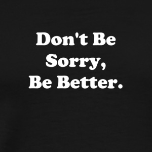 Don't Be Sorry, Be Better - Men's Premium T-Shirt