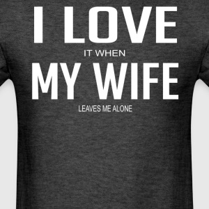 I Love It When My Wife Leaves Me Alone - Men's T-Shirt