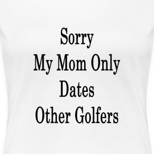 sorry_my_mom_only_dates_other_golfers_ T-Shirts - Women's Premium T-Shirt