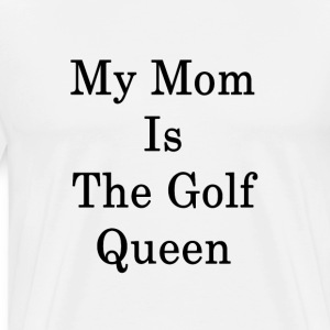 my_mom_is_the_golf_queen_ T-Shirts - Men's Premium T-Shirt