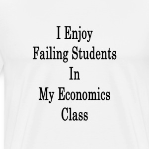 i_enjoy_failing_students_in_my_economics T-Shirts - Men's Premium T-Shirt