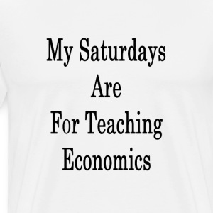 my_saturdays_are_for_teaching_economics_ T-Shirts - Men's Premium T-Shirt