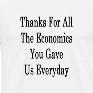 thanks_for_all_the_economics_you_gave_us T-Shirts - Men's Premium T-Shirt