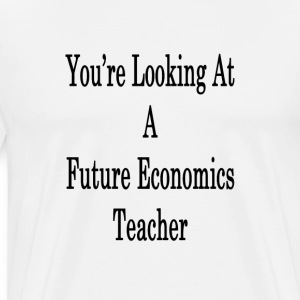 youre_looking_at_a_future_economics_teac T-Shirts - Men's Premium T-Shirt