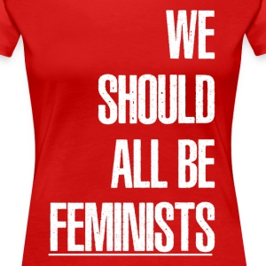 WE SHOULD ALL BE FEMINIST T-Shirts - Women's Premium T-Shirt