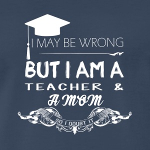 I'm A Teacher And A Mom So I Doubt It T Shirt - Men's Premium T-Shirt