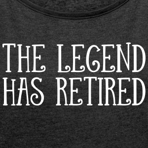 The Legend Has Retired T-Shirts - Women´s Roll Cuff T-Shirt