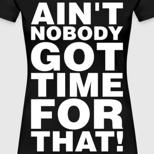 Aint Nobody Got Time For That T-Shirts - Women's Premium T-Shirt