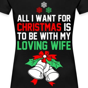 All I Want For Christmas Is To Be With My Loving W T-Shirts - Women's Premium T-Shirt