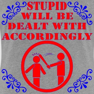 Stupid Will Be Dealt With Accordingly  - Women's Premium T-Shirt