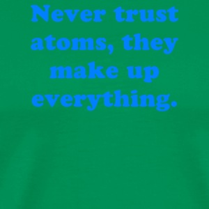 Never trust atoms they make up everything - Men's Premium T-Shirt