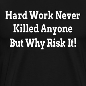 HARD WORK NEVER KILLED ANYONE BUT WHY RISK IT T-Shirts - Men's Premium T-Shirt