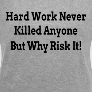 HARD WORK NEVER KILLED ANYONE BUT WHY RISK IT T-Shirts - Women´s Roll Cuff T-Shirt