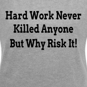 HARD WORK NEVER KILLED ANYONE BUT WHY RISK IT T-Shirts - Women´s Rolled Sleeve Boxy T-Shirt