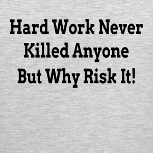HARD WORK NEVER KILLED ANYONE BUT WHY RISK IT Sportswear - Men's Premium Tank