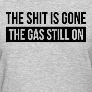 THE SHIT IS GONE THE GAS STILL ON T-Shirts - Women's T-Shirt