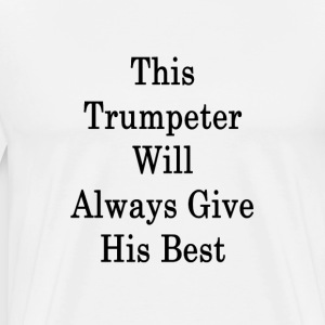this_trumpeter_will_always_give_his_best T-Shirts - Men's Premium T-Shirt