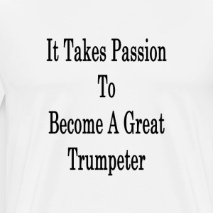 it_takes_passion_to_become_a_great_trump T-Shirts - Men's Premium T-Shirt
